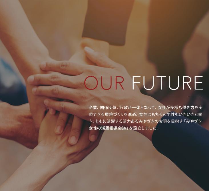 OUR FUTURE 企業、関係団体、行政が一丸となって、女性が多様な働き方を実現できる環境づくりを進め、女性はもちろん男性も生き生きと働き、ともに活躍する活力あるみやざきの実現を目指す「みやざき女性の推進会議」を設立しました。詳しくはこちら